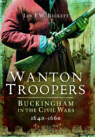 Wanton Troopers Buckinghamshire in the Civil Wars 1640 - 1660 by Ian F. W. Beckett
