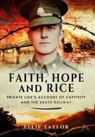 Faith, Hope and Rice Private Fred Cox's Account of Captivity and the Death Railway by Ellie Taylor