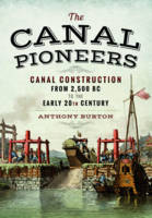 The Canal Pioneers Canal Construction from 2,500 BC to the Early 20th Century by Anthony Burton