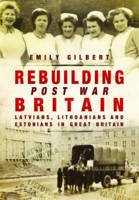 Rebuilding Post War Britain Latvian, Lithuanian and Estonian Refugees in Britain, 1946-51 by Emily Gilbert
