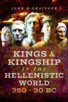 Kings and Kingship in the Hellenistic World 350 - 30 BC by Dr. John D. Grainger