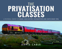 The Privatisation Classes A Pictorial Survey of Diesel and Electric Locomotives and Units Since 1994 by David Cable