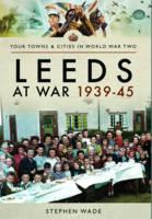 Leeds at War 1939 - 1945 by Stephen Wade