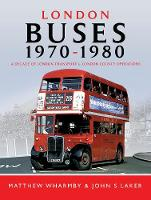 London Buses 1970 - 1980 A Decade of London Transport and London Country Operations by Matthew Wharmby