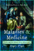 Maladies and Medicine Exploring Health and Healing, 1540 - 1740 by Jennifer Evans