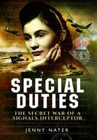 Secret Duties of a Signals Interceptor Working with Bletchley Park, the SDs and the OSS by Jenny Nater