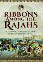 Ribbons Among the Rajahs A History of Women in India Before the Raj by Patrick Wheeler