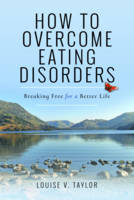 How to Overcome Eating Disorders Breaking Free for a Better Life by Louise V. Taylor
