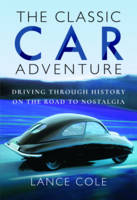 The Classic Car Adventure Driving Through History on the Road to Nostalgia by Lance Cole