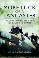More Luck of a Lancaster 109 Operations, 315 Crew, 101 Killed in Action by Gordon Thorburn