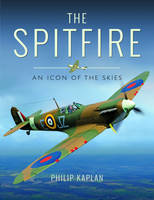 The Spitfire An Icon of the Skies by Philip Kaplan