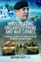 Investigating Organised Crime and War Crimes A Personal Account of a Senior Detective in Kosovo, Iraq and Beyond by Anthony Nott