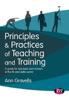 Principles and Practices of Teaching and Training A guide for teachers and trainers in the FE and skills sector by Ann Gravells