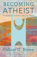 Becoming Atheist Humanism and the Secular West by Callum G. Brown