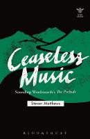 Ceaseless Music Sounding Wordsworth's The Prelude by Steven (poet and critic) Matthews