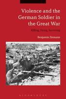 Violence and the German Soldier in the Great War Killing, Dying, Surviving by Benjamin Ziemann