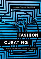 Fashion Curating Critical Practice in the Museum and Beyond by Annamari Vanska