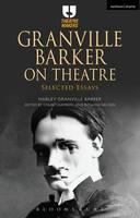 Granville Barker on Theatre Selected Essays by Harley Granville-Barker