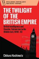 The Twilight of the British Empire British Intelligence and Counter-Subversion in the Middle East, 1948 63 by Chikara Hashimoto