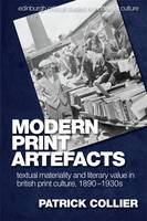 Modern Print Artefacts Textual Materiality and Literary Value in British Print Culture, 1890-1930s by Patrick Collier
