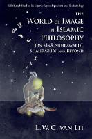 The World of Image in Islamic Philosophy Ibn Sina, Suhrawardi, Shahrazuri and Beyond by L. W. C. van Lit