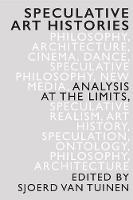 Speculative Art Histories Analysis at the Limits by Sjoerd (Erasmus University Rotterdam) Van Tuinen