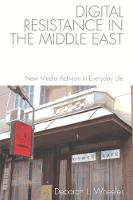 Digital Resistance in the Middle East New Media Activism in Everyday Life by Deborah L. (United States Naval Academy) Wheeler