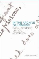 In the Archive of Longing Susan Sontag's Critical Modernism by Mena Mitrano