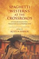 Spaghetti Westerns at the Crossroads Studies in Relocation, Transition and Appropriation by Austin Fisher