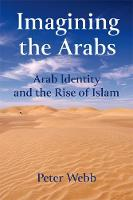 Imagining the Arabs Arab Identity and the Rise of Islam by Peter Webb