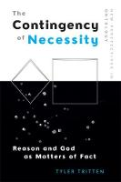 The Contingency of Necessity Reason and God as Matters of Fact by Assistant Professor in Philosophy Tyler (Gonzaga University) Tritten