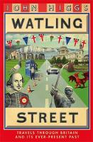 Watling Street Travels Through Britain and Its Ever-Present Past by John Higgs
