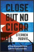 Close but No Cigar A True Story of Prison Life in Castro's Cuba by Stephen Purvis