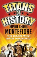 Titans of History The Giants Who Made Our World by Simon Sebag Montefiore