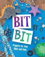 Bit By Bit Projects For Your Odds and Ends by Mari Bolte
