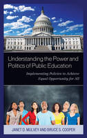Understanding the Power and Politics of Public Education Implementing Policies to Achieve Equal Opportunity for All by Bruce S. Cooper, Janet Mulvey