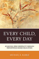 Every Child, Every Day Achieving Zero Dropouts Through Performance-Based Education by Michael K. Raible