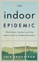 The Indoor Epidemic How Parents, Teachers, and Kids Can Start an Outdoor Revolution by Erik Shonstrom
