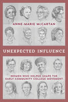 Unexpected Influence Women Who Helped Shape the Early Community College Movement by Anne-Marie McCartan