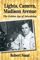 Lights, Camera, Madison Avenue The Golden Age of Advertising by Robert Naud