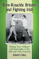 Bare-Knuckle Britons and Fighting Irish Boxing, Race, Religion and Nationality in the 18th and 19th Centuries by Adam Chill