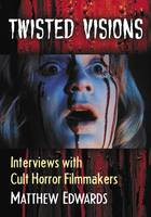 Twisted Visions Interviews with Cult Horror Filmmakers by Matthew Edwards