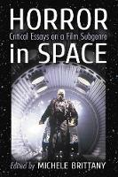Horror in Space Critical Essays on a Film Subgenre by Michele Brittany