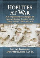 Hoplites at War A Comprehensive Analysis of Heavy Infantry Combat in the Greek World, 750-100 BCE by Paul M. Bardunias, Eugene Ray, Jr. Fred
