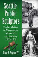 Seattle Public Sculptors Twelve Makers of Monuments, Memorials and Statuary, 1909-1962 by Fred F. Poyner IV