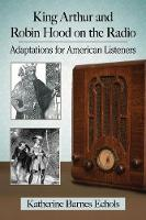 King Arthur and Robin Hood on the Radio Adaptations for American Listeners by Katherine Barnes Echols