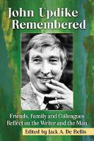 John Updike Remembered Friends, Family and Colleagues Reflect on the Writer and the Man by Jack A. de Bellis