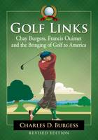 Golf Links Chay Burgess, Francis Ouimet and the Bringing of Golf to America, Revised Edition by Charles D. Burgess