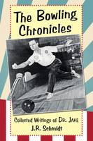 The Bowling Chronicles Collected Writings of Dr. Jake by J. R. Schmidt