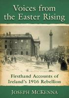 Voices from the Easter Rising Firsthand Accounts of Ireland's 1916 Rebellion by Joseph McKenna